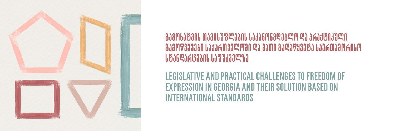 გამოხატვის თავისუფლების საკანონმდებლო და პრაქტიკული გამოწვევები საქართველოში და მათი გადაწყვეტა საერთაშორისო სტანდარტების საფუძველზე